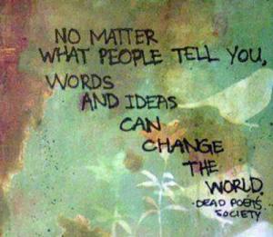 """Qualunque cosa si dica in giro, parole e idee possono cambiare il mondo [da """"L'attimo fuggente]"""